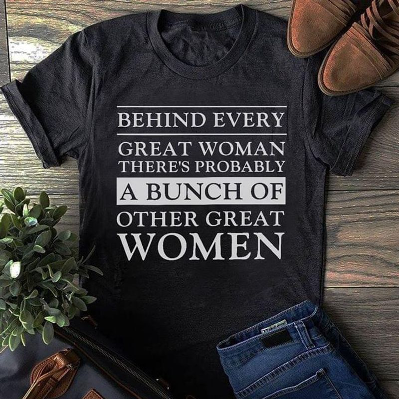 Behind Every Great Woman There'S Probably A Bunch Of Other Great Women Black T Shirt Men And Women S-6XL Cotton