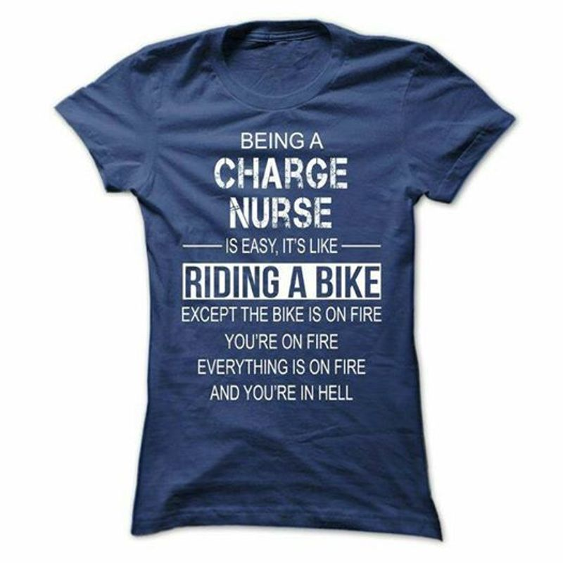 Being A Charge Nurse Is Easy It S Like Riding A Bike Except The Bike Is On Fire You Re On Fire Everthing Is On Fire And You Re In Hell  T Shirt Blue B5