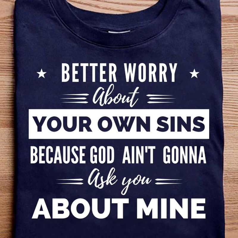 Better Worry About Your Own Sins Navy T Shirt Men/ Woman S-6XL Cotton