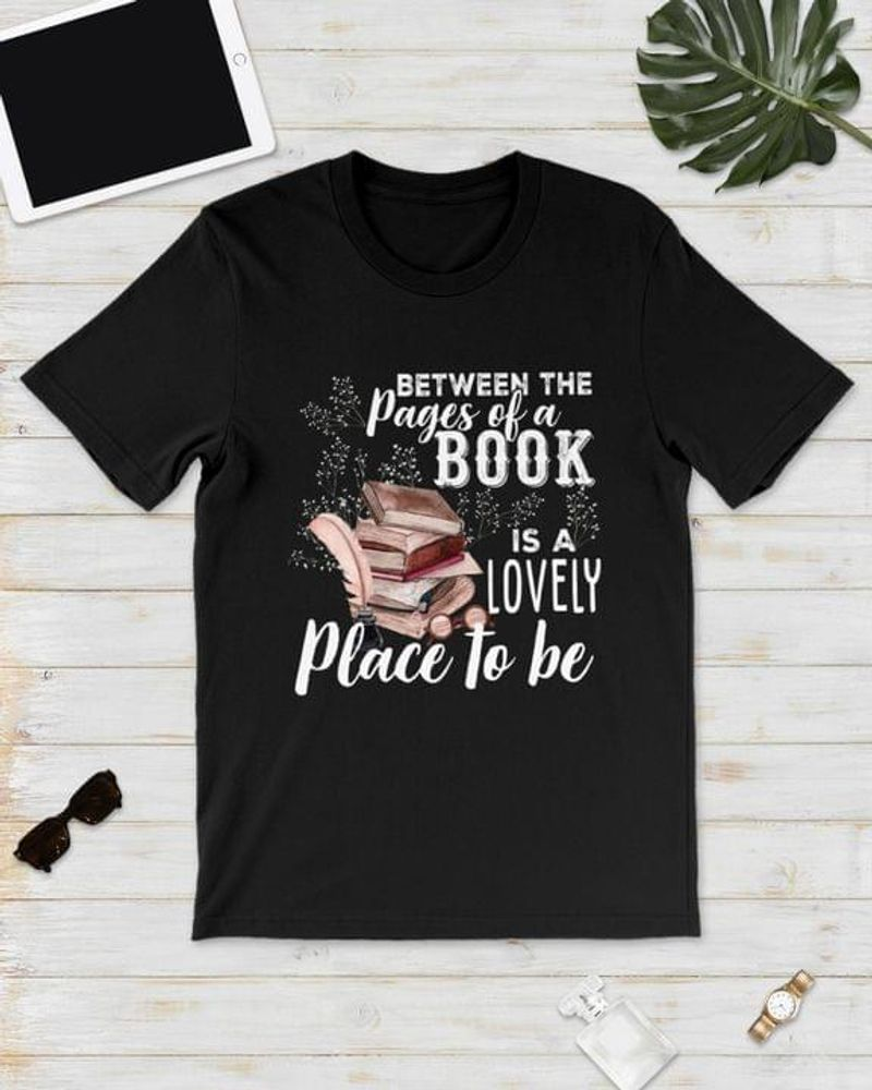 Between The Pages Of A Book Is A Lovely Place To Be Gift For Book Lovers Black T Shirt Men And Women S-6XL Cotton