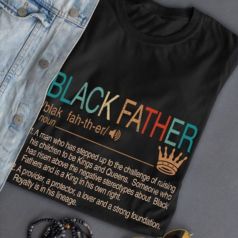 Black Father A Provider A Protector A Lover And A Strong Foundation Royalty Is In His Lineage T Shirt Black