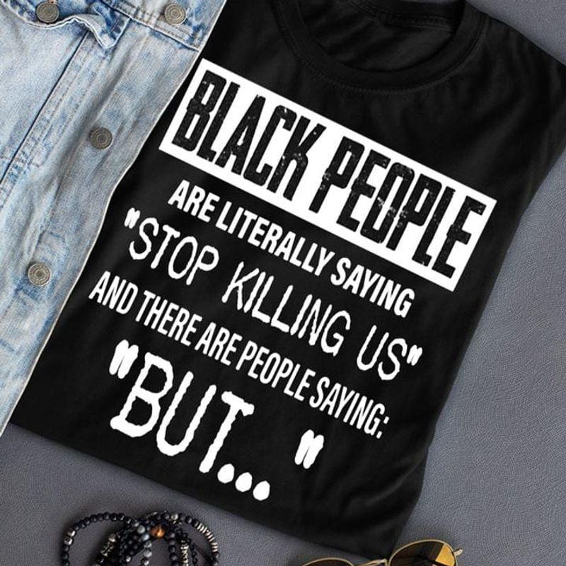 Black People Are Literally Saying 'Stop Killing Us' People Saying 'But' Black T Shirt Men And Women S-6XL Cotton