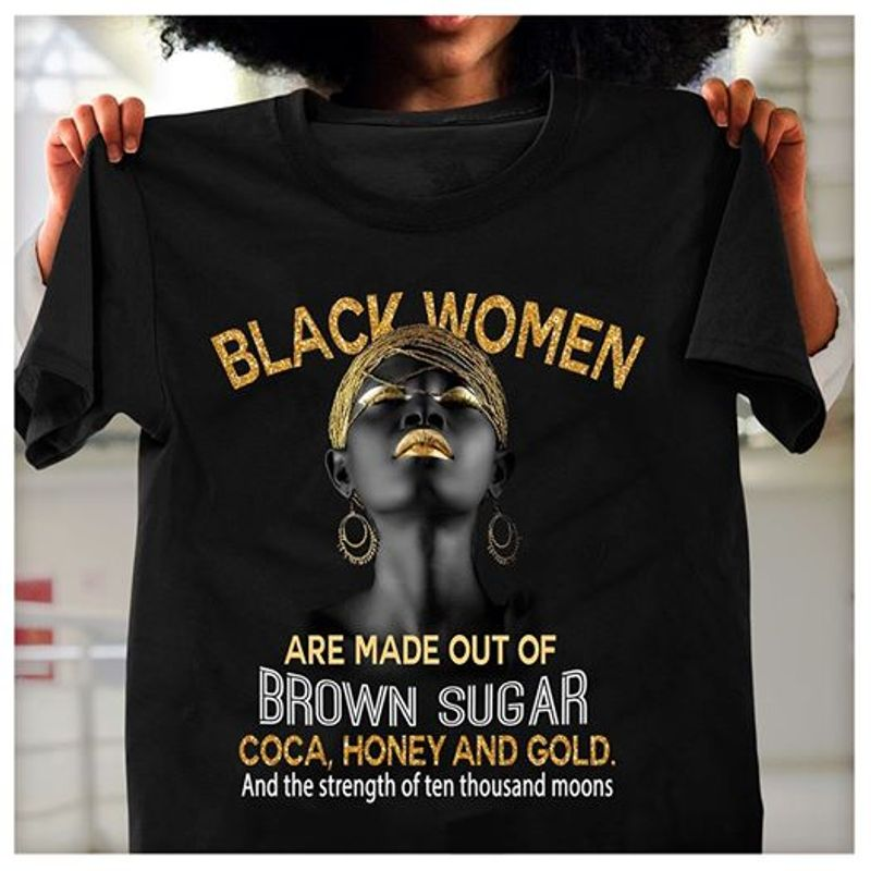 Blakc Women Are Made Out Of Brown Sugar Coca Honey And Gold And The Stregth Of Ten Thousand Moons  T-shirt Black B1