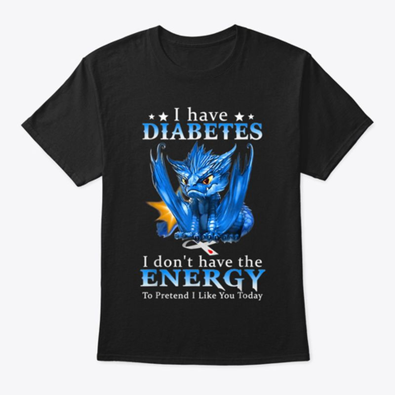 Blue Dragon I Have Diabetes I Dont Have The Energy To Pretend I Like You Today T-shirt Black