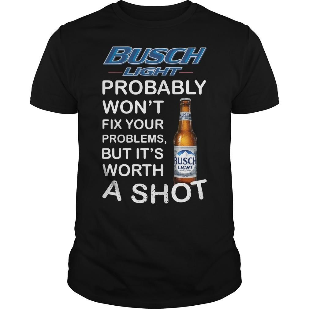 Busch Light Probably Won���t Fix Your Problems But It���s Worth A Shot T Shirt