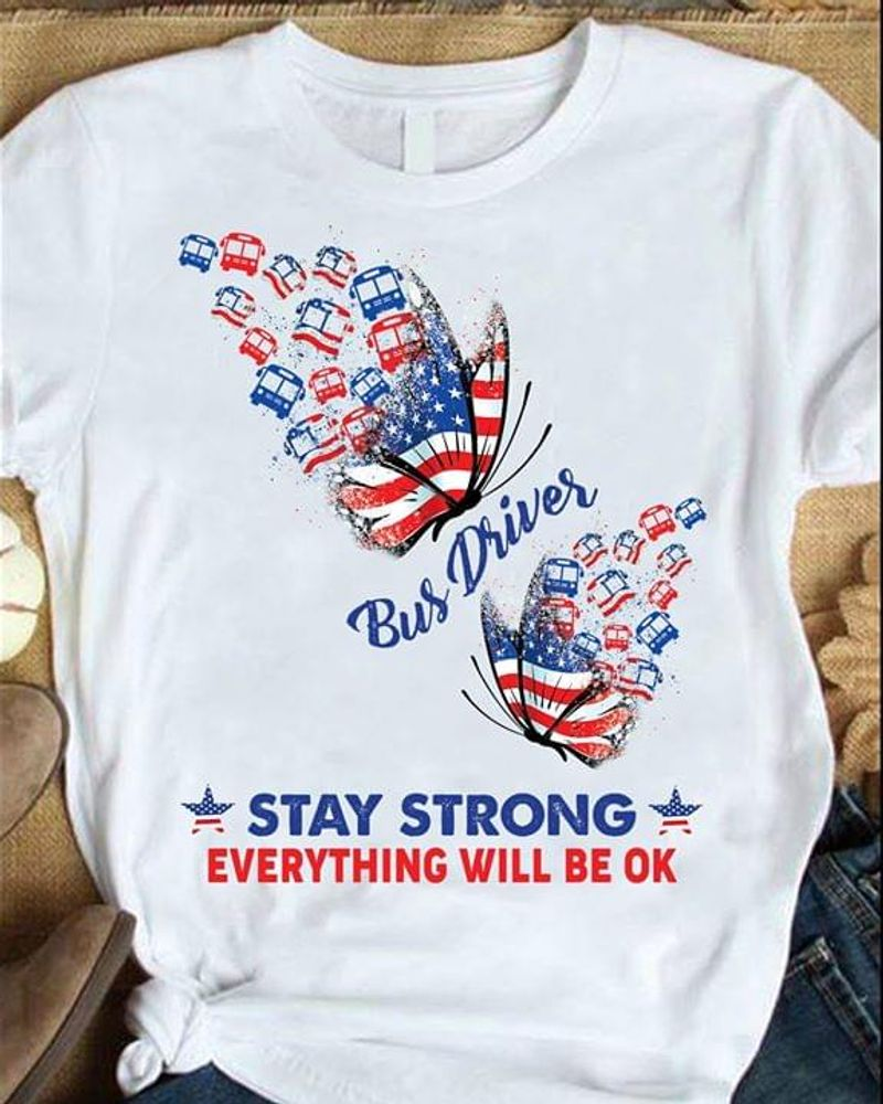 Butterfly Flag Bus Driver Stay Strong Everything Will Be OK 4 Of July Independence Day White T Shirt S-6XL Mens And Women Clothing