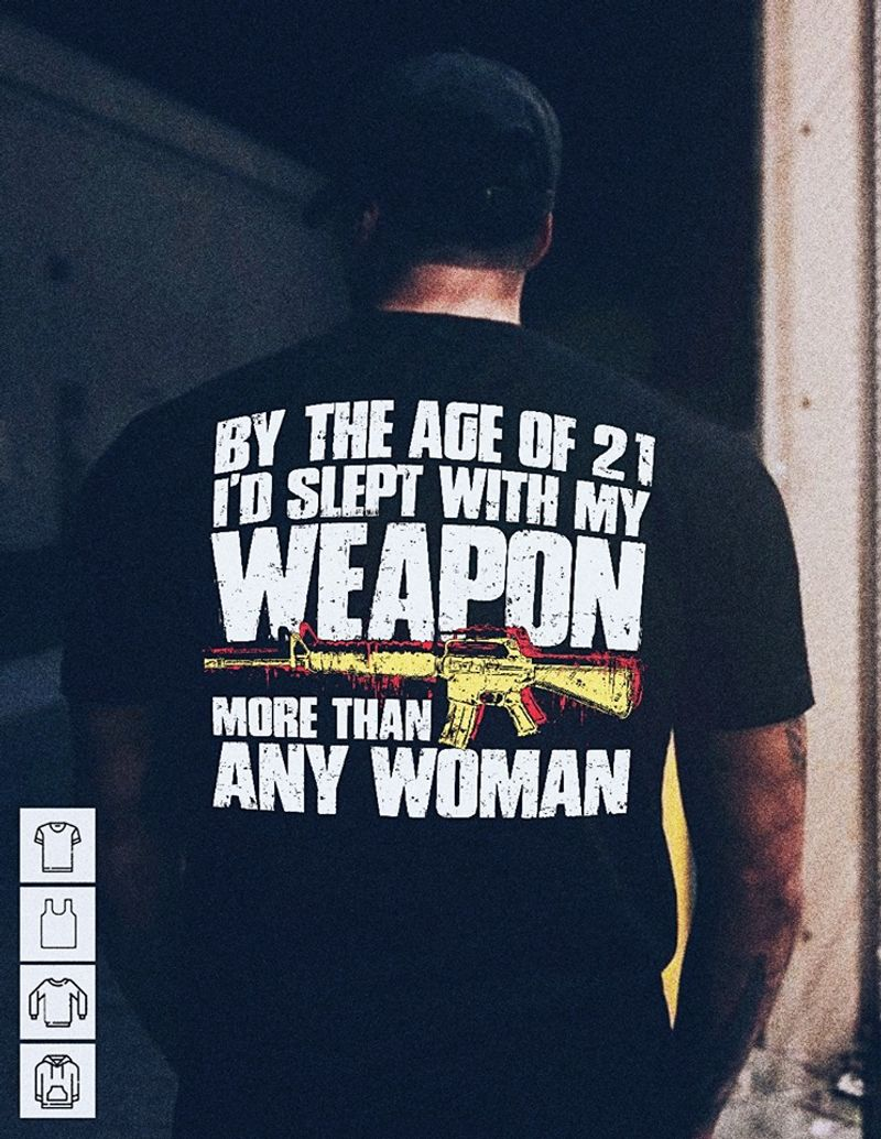 By The Age Of 21 Id Slept With My Weapon More Than Any Woman T-shirt Black B4