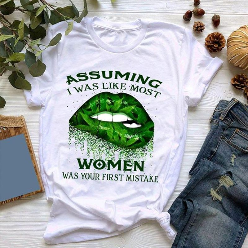 Cannabis Girl Assuming I Was Like Most Women Was Your First Mistake Lips White T Shirt Men/ Woman S-6XL Cotton
