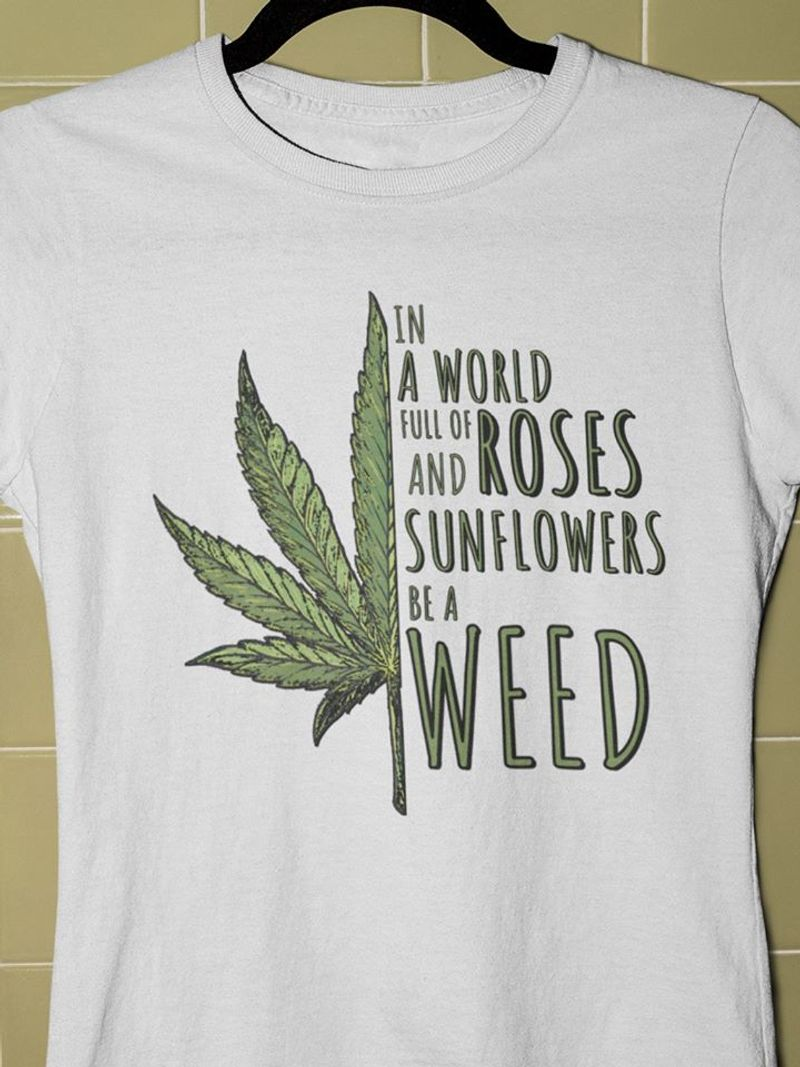 Cannabis Leaf In A World Full Of Roses Sunflowers Be  A Weed T Shirt White