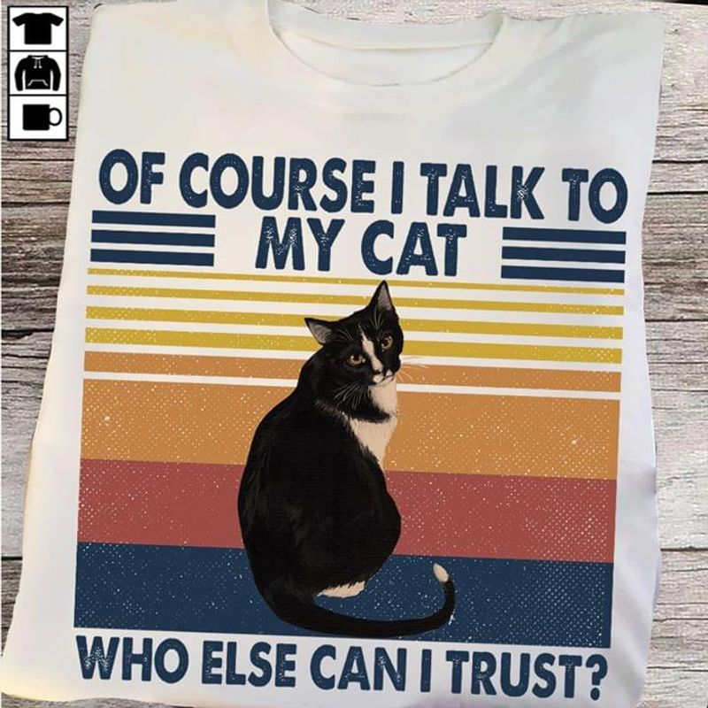 Cat Lover Of Course I Talk To My Cat Who Else Can I Trust White T Shirt Men And Women S-6XL Cotton