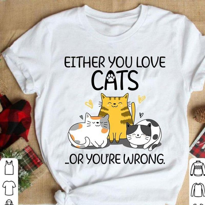 Cat Lovers Either You Love Cats Or You're Wrong Lovely Kitties White T Shirt Men And Women S-6XL Cotton