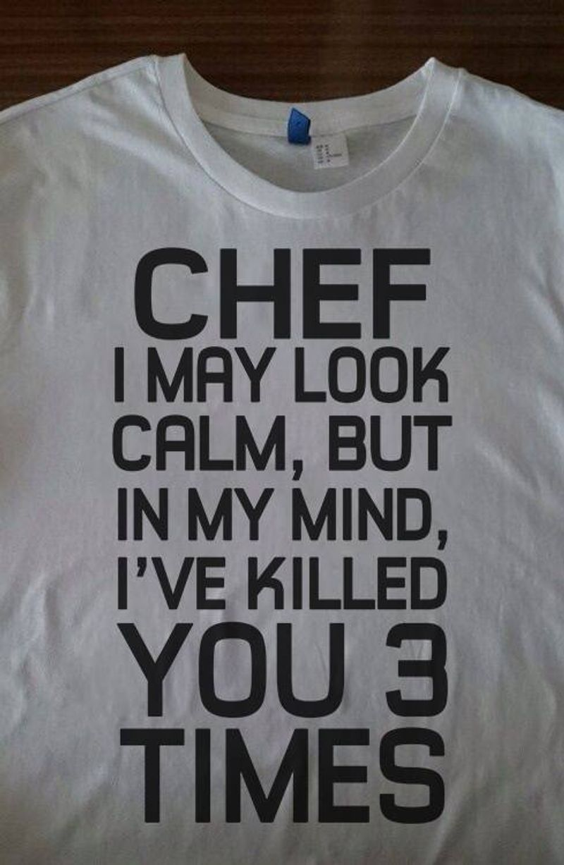 Chef I May Look Calm But In My Mind Ive Killed You 3 Times Tshirt White A2