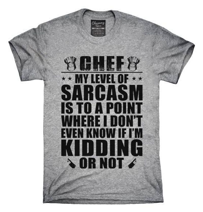 Chef My Level Sarcasm Is To A Point Where I Don't Even Know If I'm Kidding Or Not T-shirt Grey A5