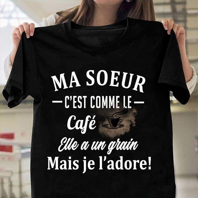 Coffee Lovers Ma Soeur Cest Comme Le Cafe Eue A Un Grain Mais Je L'adore Quote Black T Shirt Men And Women S-6XL Cotton