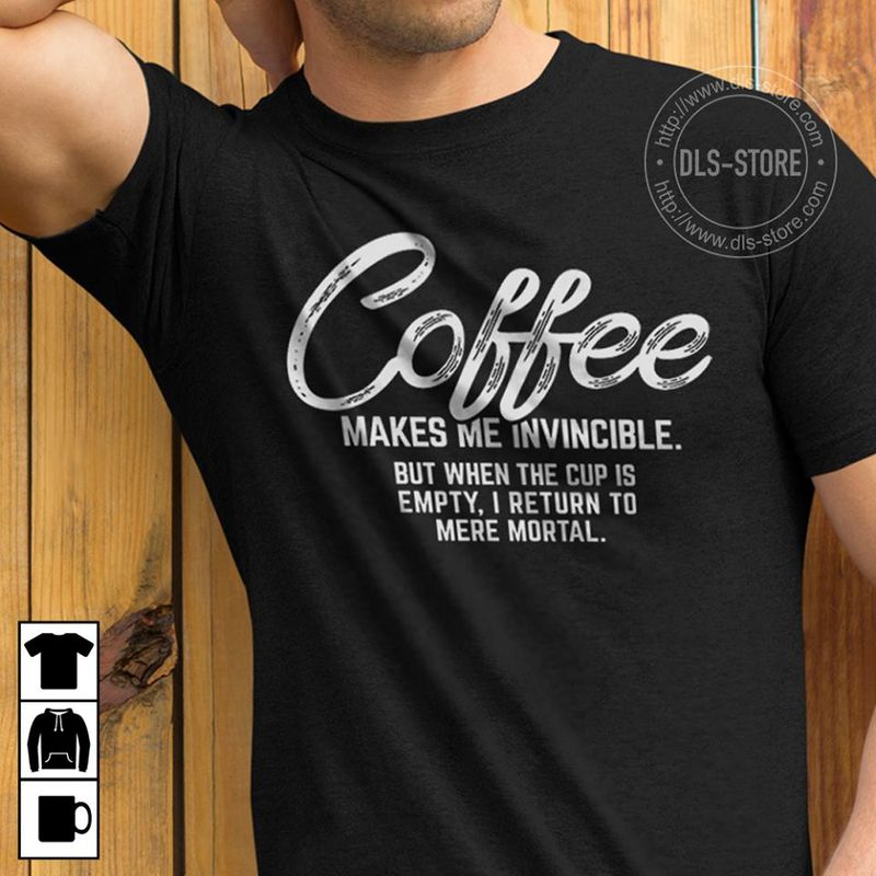Coffee Makes Me Invincible  But When The Cup Is Empty I Return To Mere Mortal T-shirt Black A5