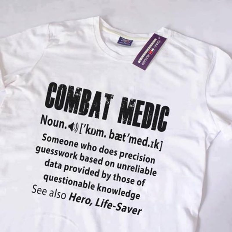Combat Medic Noun Someone Who Does Precision Huesswork Based On Unreliable Data Provided Bu Those Of Questionable Knowledge  T Shirt White B1