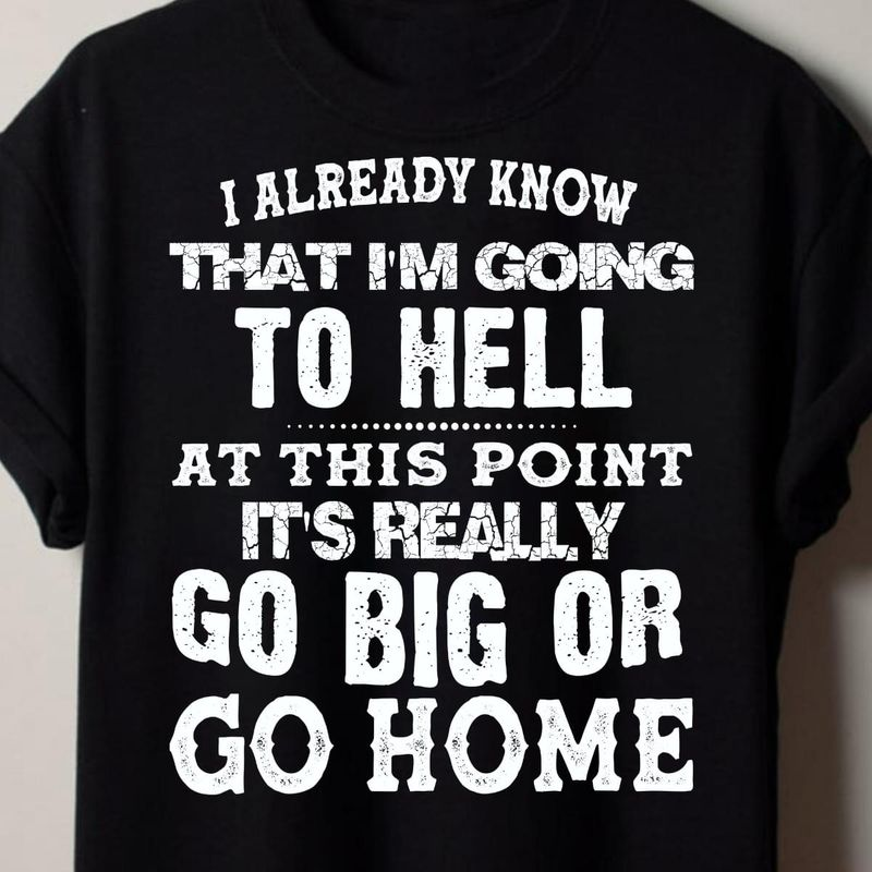 Cool Daily I Already Know That I'm Going To Hell At This Point It's Really Go Big Or Go Home Quote Life Black T Shirt S-6xl Mens And Women Clothing