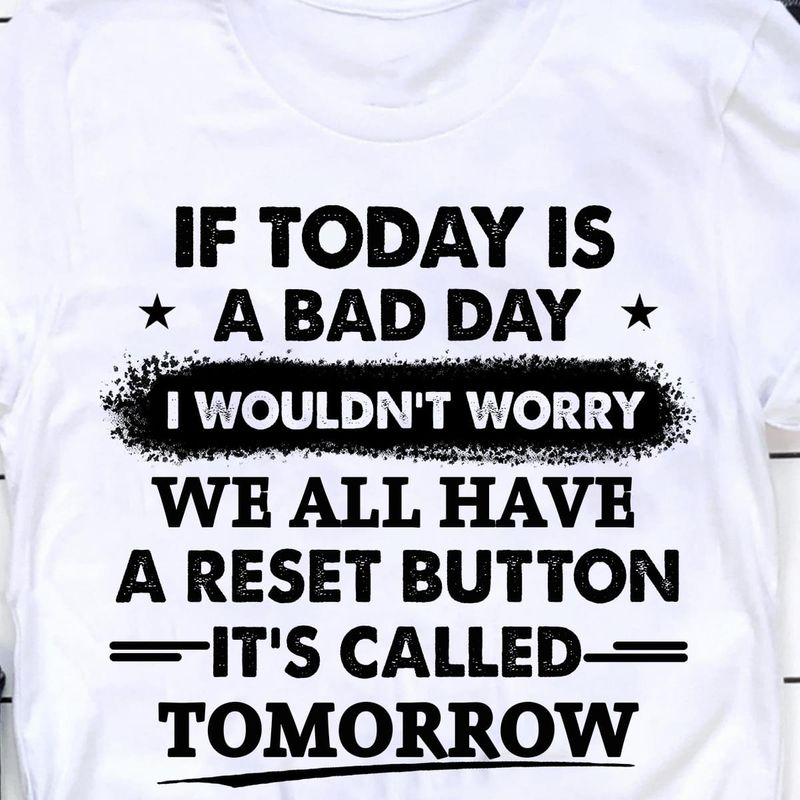 Cool Daily Shirt If Today Is A Bad Day I Wouldn't Worry White White T Shirt Men And Women S-6XL Cotton