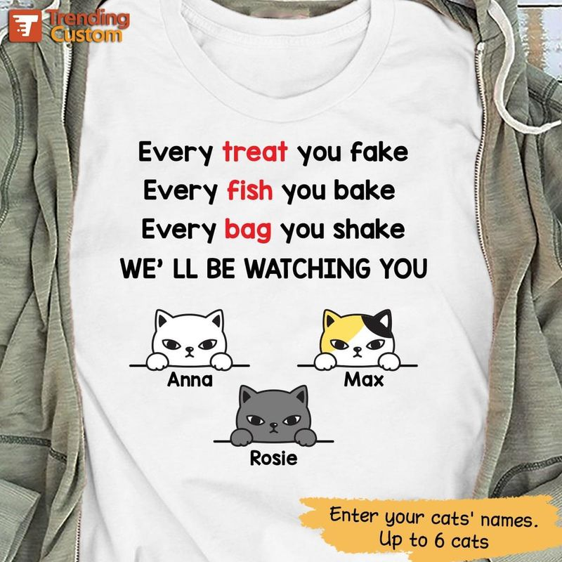 Customized Every Treat You Fake Every Fish You Bake Every Bag You Shake We'll Be Watching You  T Shirt Men/ Woman S-6XL Cotton