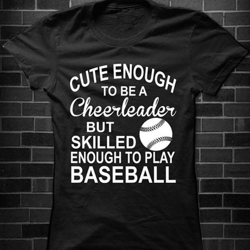 Cute Enough To Be A Cheerleader But Skilled Enough To Play Baseball T-Shirt Black A8