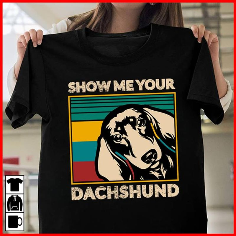 Dachshund Vintage Show Me Your Dachshund Classic Design For Dogs Lover Black T  T Shirt Men/ Woman S-6XL Cotton Men/ Woman S-6XL Cotton