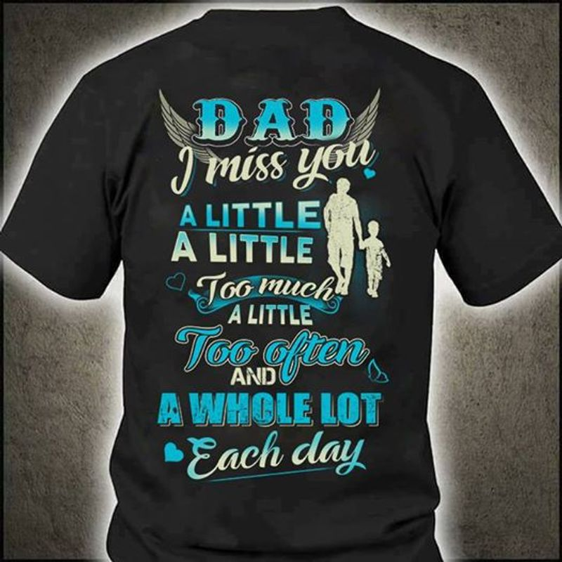 Dad I Miss You A Little A Little Too Much A Little Too Often And A Whole Lot Each Day   T-shirt Black B1