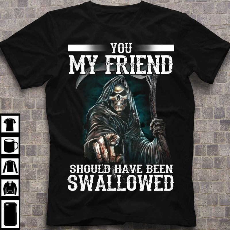 Death You My Friend Should Have Been Swallowed Halloween Gift Idea Black T Shirt Men And Women S-6XL Cotton
