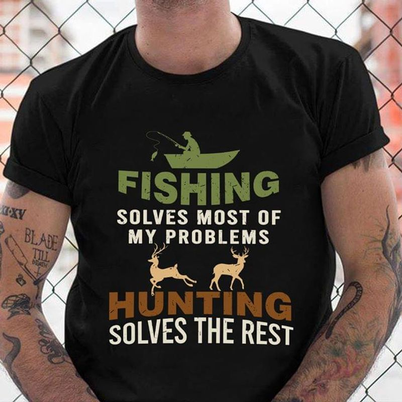 Deer Hunting Fishing Solves Most Of My Problems Hunting Solves The Rest Black T Shirt Men And Women S-6XL Cotton
