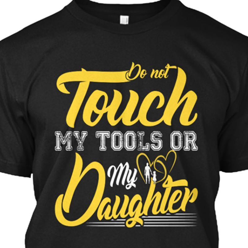 Do Not Touch My Tools Or My Daughter T Shirt Black A8