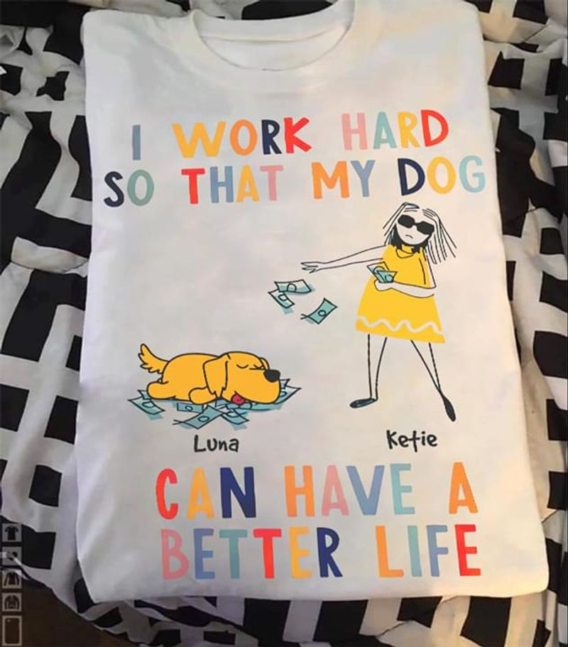 Dog Lovers I Work Hard So That My Dog Can Have A Better Life White T Shirt Men And Women S-6XL Cotton