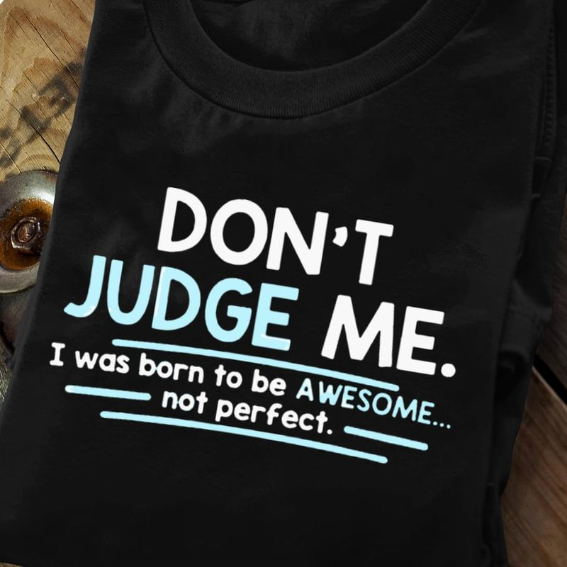 Don'T Judge Me I Was Born To Be Awesome Not Perfect Black T Shirt Men And Women S-6XL Cotton