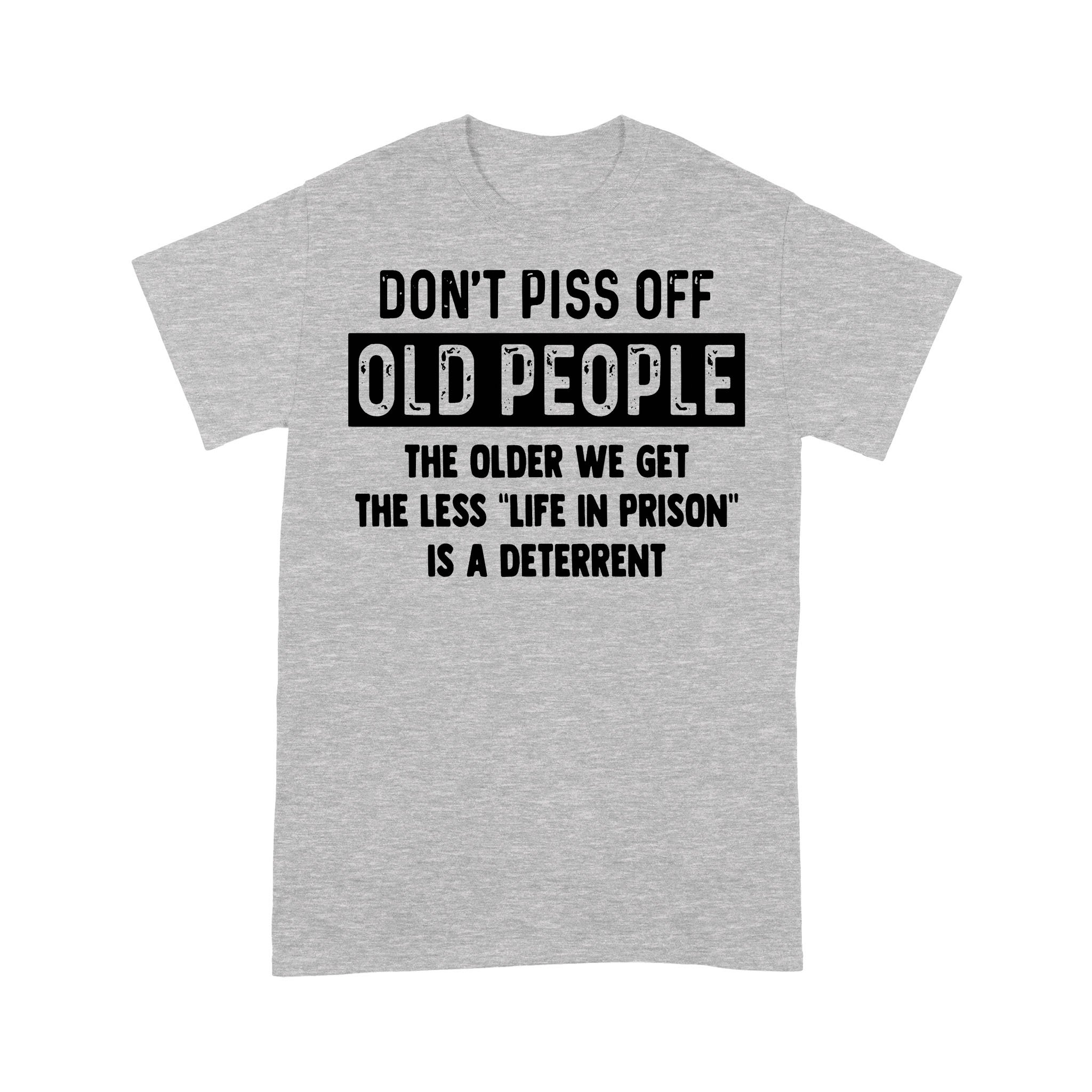 Don't Piss Off Old People The Older We Get The Less Life In Prison Is A Deterrent Funny T-shirt