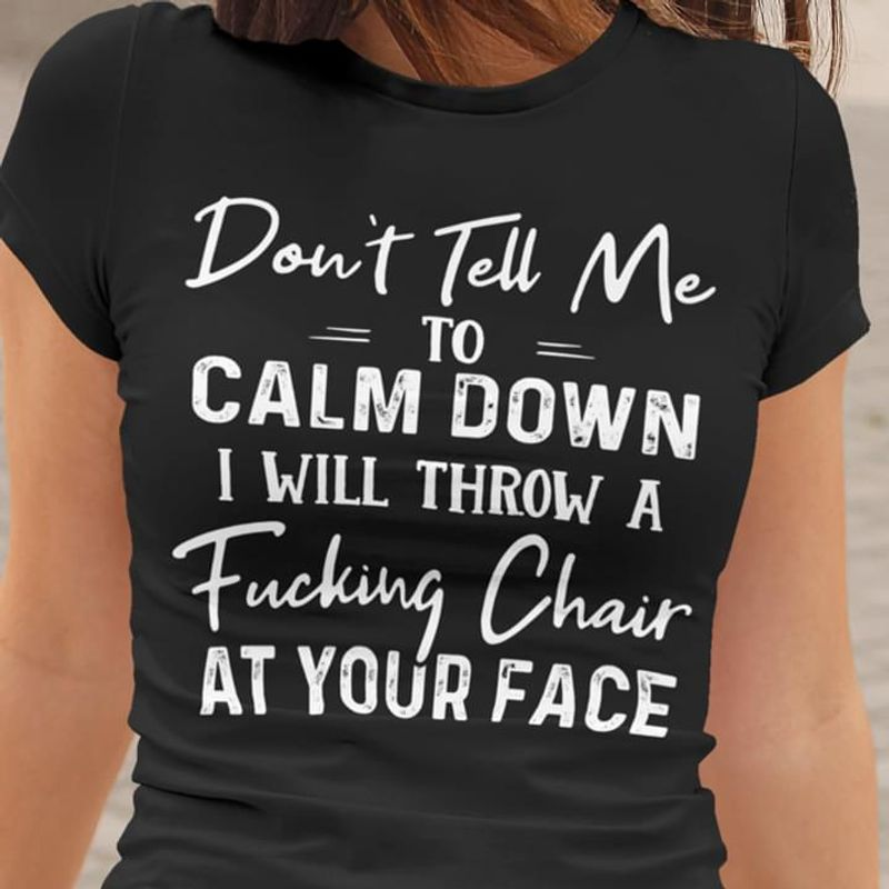 Don't Tell Me To Calm Down I Will Throw A Fucking Chair At Your Face Black  T Shirt Men/ Woman S-6XL Cotton