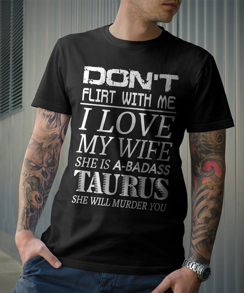 Dont Flirt With Me I Love My Wife She Is A Badass Taurus T-shirt Black A5