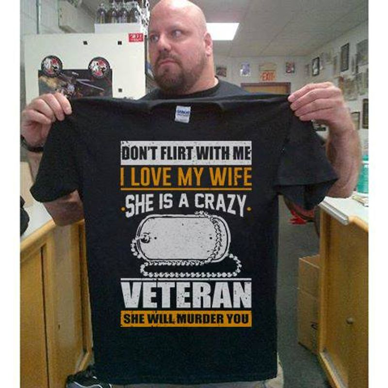Dont Flirt With Me I Love My Wife She Is A Crazy Veteran She Will Murder You T-shirt Black A2