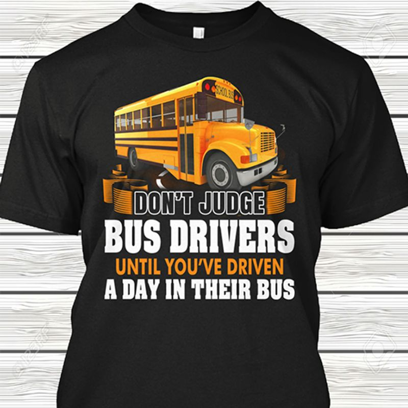 Dont Judge Bus Drivers Until You Re Driven A Day In Their Bus T Shirt Black A8