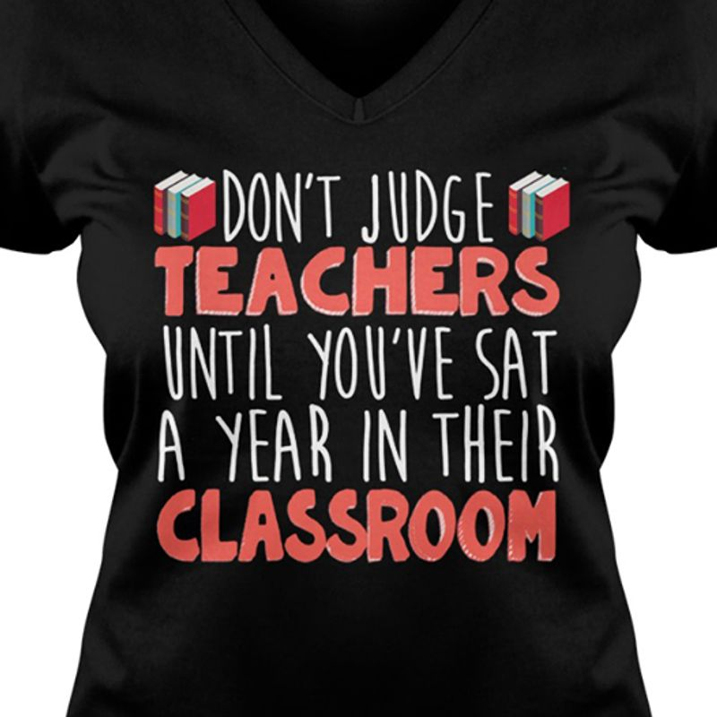 Dont Judge Teachers Until Youve Sat A Year In Their Classroom T-shirt Black B7