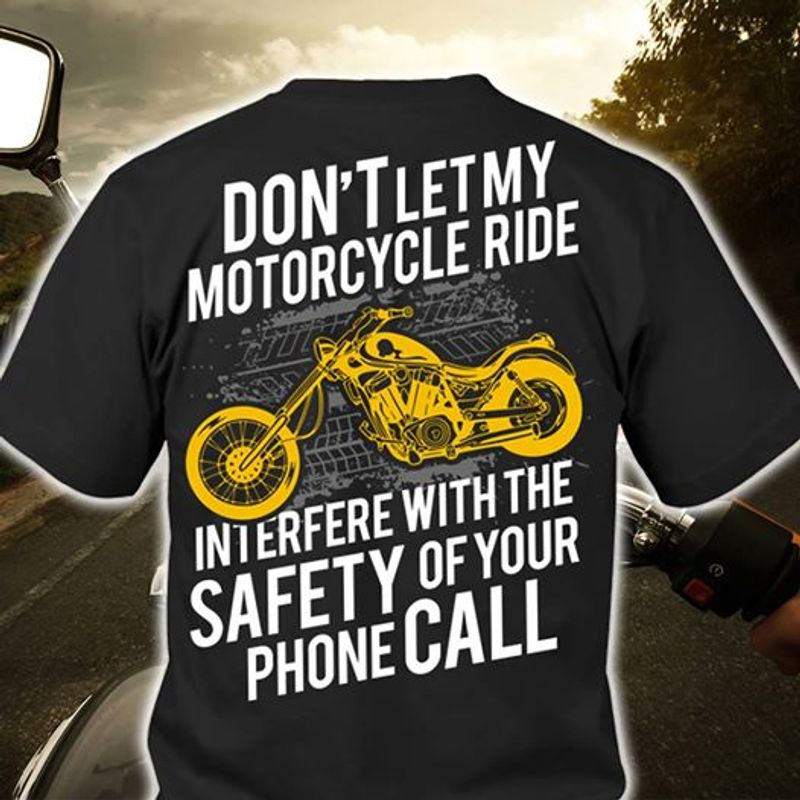 Dont Let My Motorcycle Ride Interfere With The Safety Of Your Phone Call T-Shirt Black B7