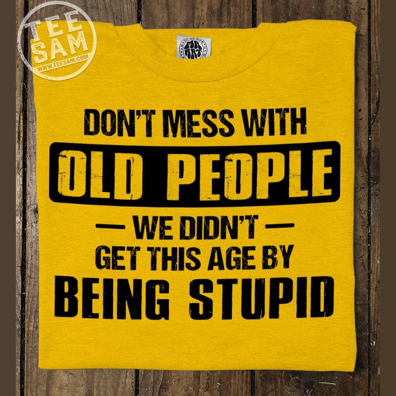 Dont Mess With Old People We Didnt Get This Age By Being Stupid T Shirts Yellow