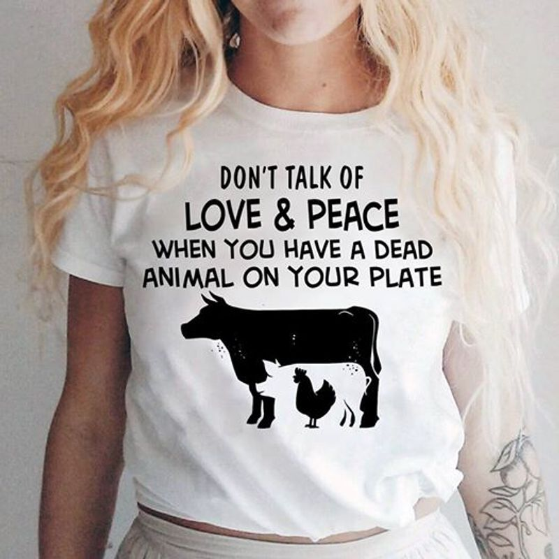 Dont Talk Of Love Peace When You Have A Dead Animal On Your Plate   T Shirt White B1
