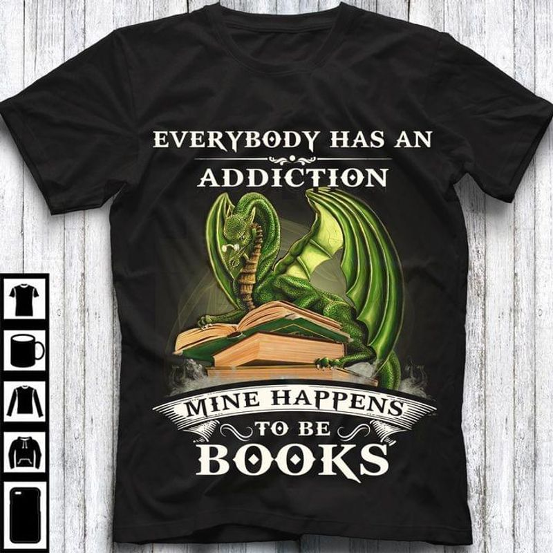 Dragon And Books Everybody Has An Addiction Shirt Mine Happens To Be Books Tee Dragon Lovers Shirt Books Lovers Gift Black T Shirt Men And Women S-6XL Cotton