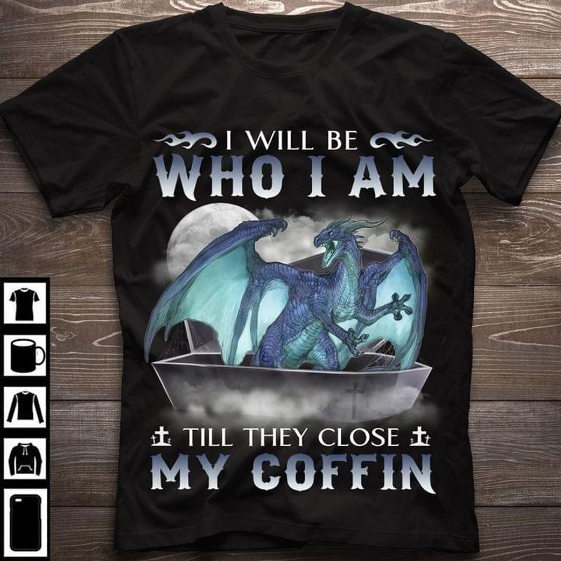 Dragon I Will Be Who I Am Till They Close My Coffin Black T Shirt Men And Women S-6XL Cotton
