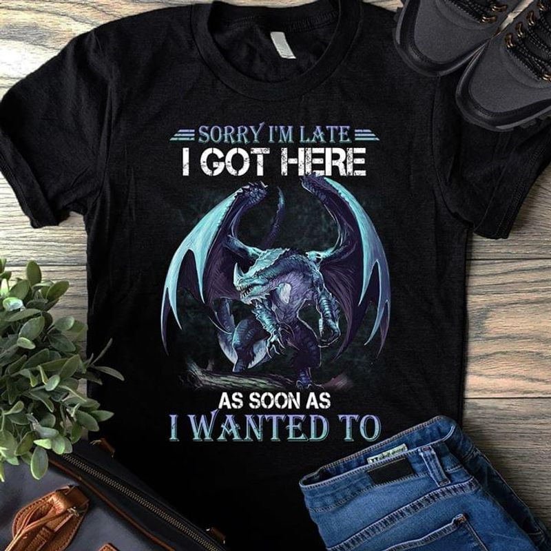Dragon Sorry I'M Late T Got Here As Soon As I Wanted To BlackT Shirt Men/ Woman S-6XL Cotton