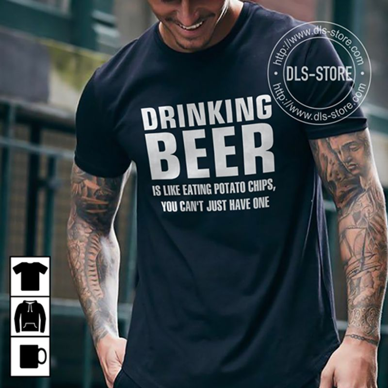 Drinking Beer Is Like Eating Potato Chips You Cant Just Have One T-Shirt Black B7