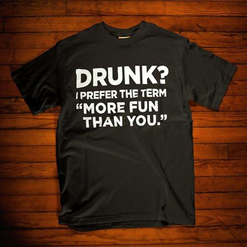 Drunk I Prefer The Term More Fun Than You   T-shirt Black B1