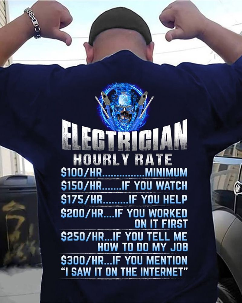 Electrician Hourly Rate 100 Hr Minimum 150 Hr You Watch 175 Hr If You Help 200 Hr If You Worked On It First 250 Hr If You Tell Me How To Do My Job 200 Hr If You Mention I Saw It On The Internet  T-Shirt Black B5