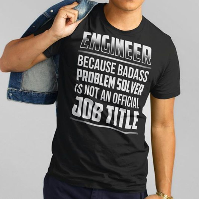 Engineer Becuase Badass Problems Solver Is Not An Official Job Title   T-shirt Black B1