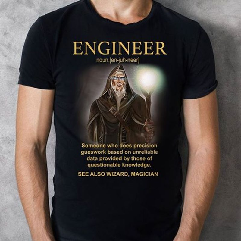 Engineer Noun Someone Who Does Precision Gueswork Based On Unreliable Data Provided By Those Of Questionable Knowledge See Also Wizard Magician  T-shirt Black A8