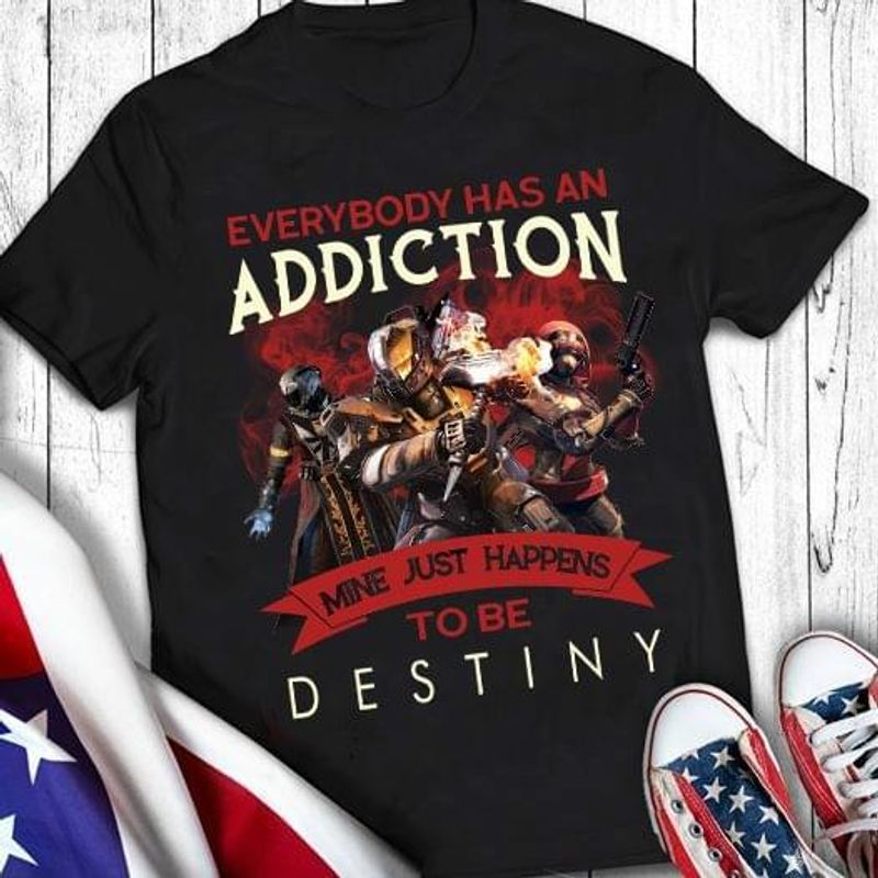 Everybody Has An Addiction Mine Just Happens To Be Destiny Black T Shirt Men/ Woman S-6XL Cotton