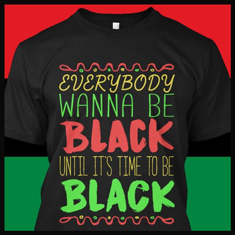 Everybody Wanna Be Back Until It's Time To Be Black T-shirt Black A5